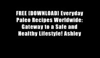 FREE [DOWNLOAD] Everyday Paleo Recipes Worldwide: Gateway to a Safe and Healthy Lifestyle! Ashley