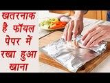 Side effects of wrapping food in Aluminium foil | खतरनाक है फॉयल पेपर में रखा हुआ खाना | Boldsky