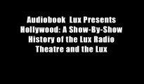 Audiobook  Lux Presents Hollywood: A Show-By-Show History of the Lux Radio Theatre and the Lux
