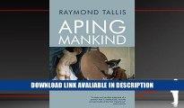 Free PDF Aping Mankind: Neuromania, Darwinitis and the Misrepresentation of Humanity By Raymond