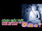 Những Lời Phật Dạy: Cách Giải Trừ Nghiệp Chướng Và Tội Lỗi Trong Kiếp Người rất hay nên nghe