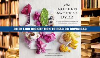 Read [PDF] The Modern Natural Dyer: A Comprehensive Guide to Dyeing Silk, Wool, Linen and Cotton