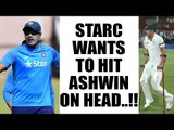 R Ashwin targeted by Mitchell Starc, says want to hit him on head | Oneindia News