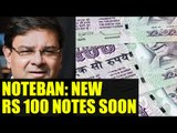 Noteban : New Rs 100 notes to be launched soon by RBI | Oneindia News