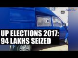 UP elections 2017: Cash worth Rs 94 lakhs seized   Oneindia News