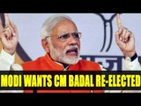 Punjab Elections 2017: PM Modi says, Punjab wants to see CM Badal re elected | Oneindia News