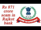Demonetisation: IT department probes Rajkot bank, finds Rs 871 crore scam |Oneindia news
