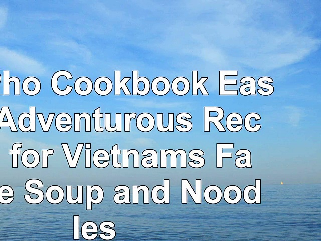 The Pho Cookbook Easy to Adventurous Recipes for Vietnams Favorite Soup and Noodles