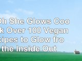 The Oh She Glows Cookbook Over 100 Vegan Recipes to Glow from the Inside Out