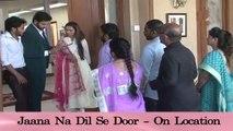 Jana Na Dil Se Door | जाना न दिल से दूर | ON LOCATION | April 7, 2017