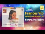 Frances Yip - Never Say Goodbye (Original Music Audio)