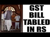 GST : Arun Jaitley tables bill in Rajya Sabha for discussion and passage | Oneindia News