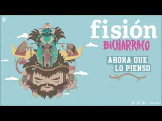 FISIÓN - Ahora Que Lo Pienso | BICHARRACO |