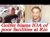 Indian Golfer SSP Chawrasia blames IOA for poor facilities at Rio Olympics   Oneindia News