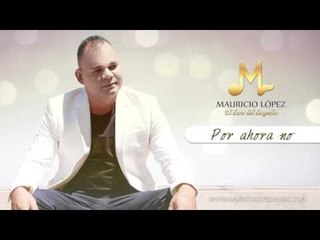 Mauricio López - Por Ahora No