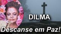 Dilma Rousseff Morreu!!! Descanse e Deixe o Brasil em Paz!!! O Fim do PT!!!