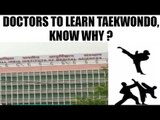 AIIMS doctors to learn taekwondo to defend themselves | Oneindia News