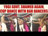 UP cop in uniform dances with Bar dancers, slap on Yogi administration, Watch Video | Oneindia News