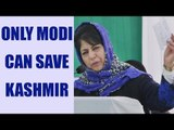 PM Modi can save Kashmir says J&K CM Mehbooba Mufti | Oneindia News