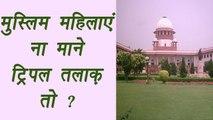 Triple Talaq : SC asked Muslim Board, can women deny Triple Talaq | वनइंडिया हिंदी