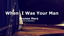 When I Was Your Man - Brunos Mars - Makishimu Piano Cover