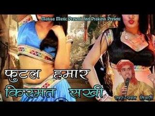 Futal Humar Kismat Sakhi || फुटल हमार किस्मत सखी ॥ Pawan Tiwari | Hot Bhojpuri Song 2016