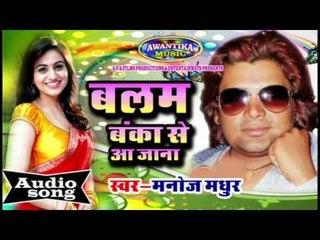 बलम बंका से आ जाना || Bhojpuri New Hot Song 2016 | Balma Banka Se Aa Jana | Manoj Madhur