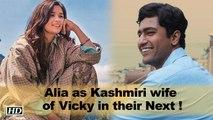 Alia as Kashmiri wife of Vicky in Meghna's Next !