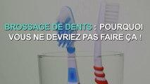Brossage de dents : pourquoi il ne faut pas faire ça !