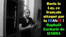 Boris le Lay, ce français attaqué par la FRANCE ! Raphaël Zacharie de IZARRA
