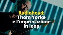 Radiohead: Thom Yorke e l'imprecazione in loop
