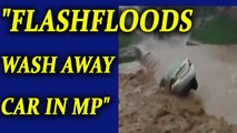 Madhya Pradesh rain : Car washed away in heavy rainfall | Oneindia News