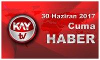 30 Haziran 2017 Kay Tv Haber