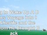 Read  Dying to Wake Up A Doctors Voyage into the Afterlife and the Wisdom He Brought Back  free book d2a07067