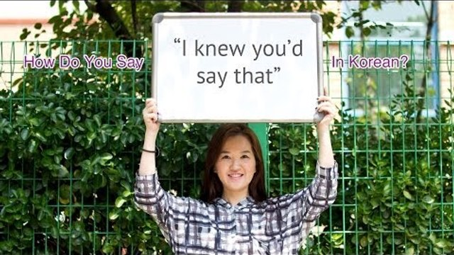 """How Do You Say """"I knew you would say that"""" In Korean?"""