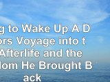 Read  Dying to Wake Up A Doctors Voyage into the Afterlife and the Wisdom He Brought Back baf97d56