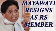 BSP supremo Mayawati resigned from Rajya Sabha as MP | Oneindia News