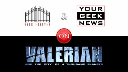 """Your Geek News & Fear Forever on """"VALERIAN"""""""