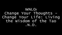 [gWrxU.[F.R.E.E D.O.W.N.L.O.A.D]] Change Your Thoughts - Change Your Life: Living the Wisdom of the Tao by Dr. Wayne W. DyerDr. Wayne W. DyerDr. Wayne W. DyerWayne W. Dyer P.P.T