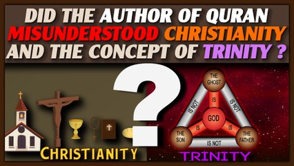 Did The Author Of QURAN Misunderstood Christianity And The Concept Of Trinity