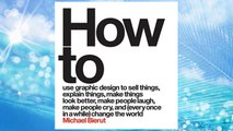 Download PDF How to Use Graphic Design to Sell Things, Explain Things, Make Things Look Better, Make People Laugh, Make People Cry, and (Every Once in a While) Change the World  FREE