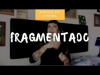 DEPOIS DO CINEMA: Fragmentado