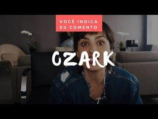 VOCÊ INDICA, EU COMENTO: Ozark