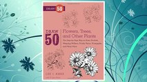 Download PDF Draw 50 Flowers, Trees, and Other Plants: The Step-by-Step Way to Draw Orchids, Weeping Willows, Prickly Pears, Pineapples, and Many More... FREE