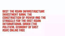Best The Asian Infrastructure Investment Bank: The Construction of Power and the Struggle for the East Asian International Order (The Political Economy of East Asia) Online Free