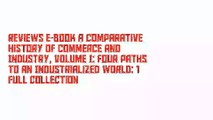 Reviews E-Book A Comparative History of Commerce and Industry, Volume I: Four Paths to an Industrialized World: 1 Full Collection