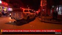 Zanlıyı Gözaltına Almak İsteyen Polise Saldırı: 6 Kişi Gözaltına Alındı