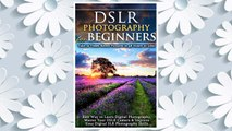 Download PDF DSLR Photography for Beginners: Take 10 Times Better Pictures in 48 Hours or Less! Best Way to Learn Digital Photography, Master Your DSLR Camera & Improve Your Digital SLR Photography Skills FREE