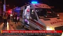 Ankara - Başkentte Seyir Halindeki Araca Pompalı Saldırı: 1 Ölü, 5 Yaralı