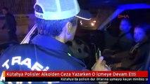 Kütahya Polisler Alkolden Ceza Yazarken O İçmeye Devam Etti